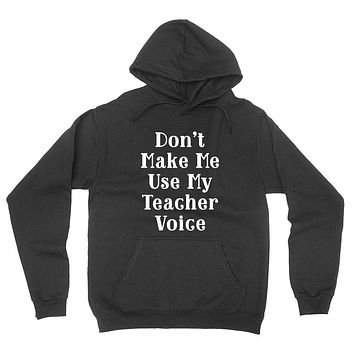 Don't make me use my teacher voice, funny gift for Teacher, back to school, graphic hoodie