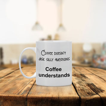 Coffee Doesn't Ask Questions Ceramic Coffee Mug - Dishwasher Safe - Coffee Mug with Cute Quote- Funny Coffee Mug