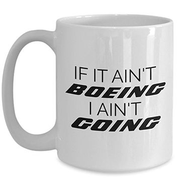 Boeing Mug - If it Ain't Boeing I Ain't Going - Gift for Airline Pilot Flight Attendant Funny Airplane Coffee Mug Tea Cup - Ceramic - White (15 oz.)