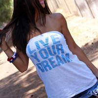 Live Your Dream.  Burnout T-shirt Tube Top.  One Size.