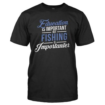 Education is Important, But Fishing is Importanter - T Shirt