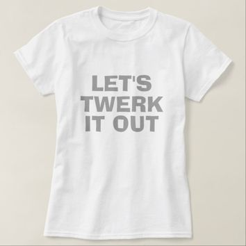 Let's Twerk It Out T-Shirt