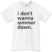 i don't wanna simmer down. T-Shirt - Funny T-Shirts - Have A Great Life!™ Clothing