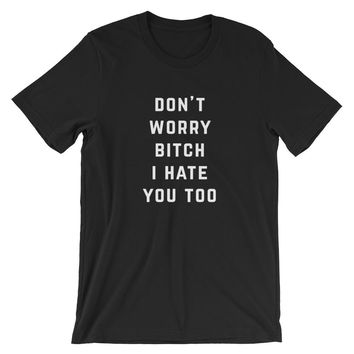 Don't Worry Bitch I Hate You Too Unisex T-Shirt