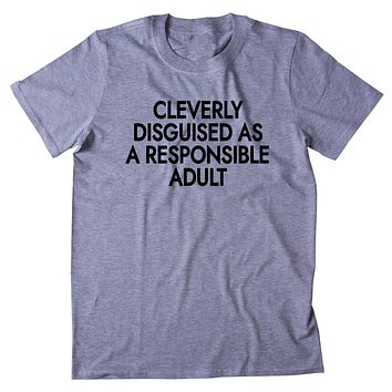 Cleverly Disguised As A Responsible Adult Shirt Funny Adulting Grown up T-shirt