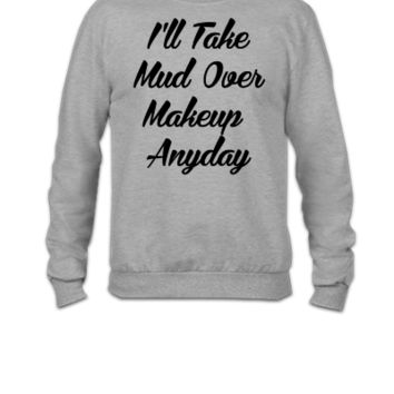 Ill Take Mud Over Makeup Anyday - Crewneck Sweatshirt