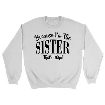 Because I'm the  sister       that's why sweatshirt gift for birthday Christmas family sweater for him for her