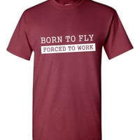 Born TO FLY Forced To Work T Shirt Funny Pilot T Shirt Gifts For Dad Mens T Shirt Pilot Shirts