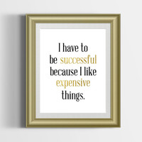Custom Home Decor- I Have to be Successful Because I Like Expensive Things Quote Gold Wall Art