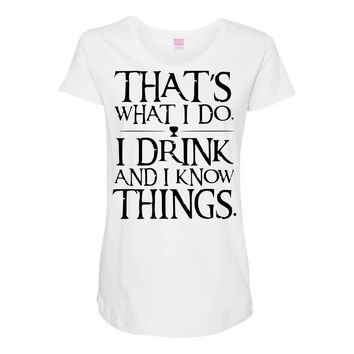 that what i do i drink and i know things Maternity Scoop Neck T-shirt