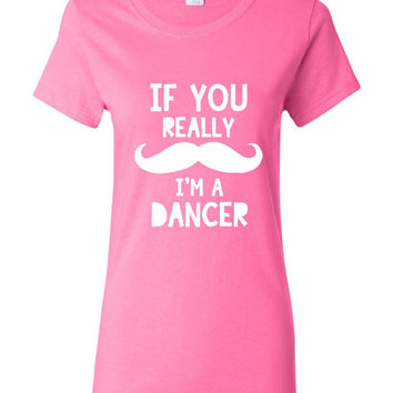 If You Really MUSTACHE I'm A DANCER Printed Graphic Dance Cheer Funny T Shirt Great Gift For Dancers Ladies Mens Unisex Styles All Colors
