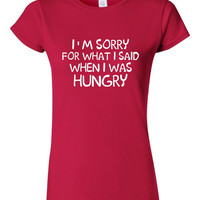 I'm Sorry For What I SAID When I Was HUNGRY Printed Funny T Shirt Apologize for What Ya Said Makes Great Gift Unisex Ladies Juniors Toddlers