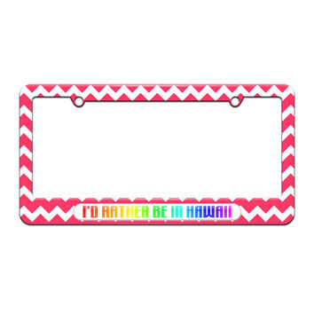 I'd Rather Be In Hawaii - License Plate Tag Frame - Pink Chevrons Design