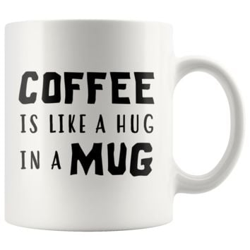 Coffee Is Like A Hug In A Mug 11oz White Mug