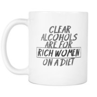 Clear alcohols are for rich women on a diet - White 11oz Mug Cup