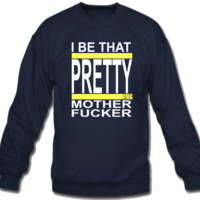 I Be That Pretty Mother Fucker  Sweatshirt Crew Neck