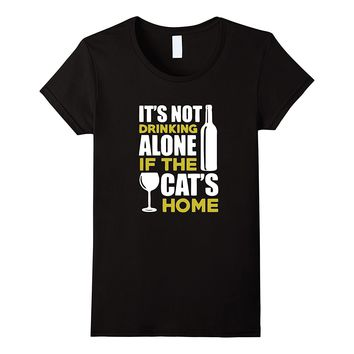 It's Not Drinking Alone if the Cat's Home T-Shirt Wine