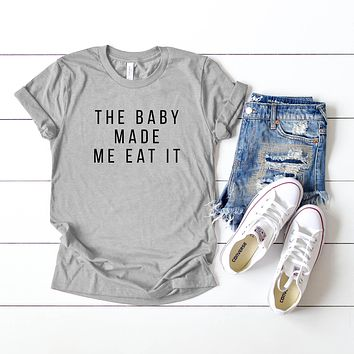 The Baby Made Me Eat It | Short Sleeve Pregnancy Tee