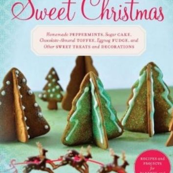 Sweet Christmas: Homemade Peppermints, Sugar Cake, Chocolate-Almond Toffee, Eggnog Fudge, and Other Sweet Treats and Decorations:Amazon:Books
