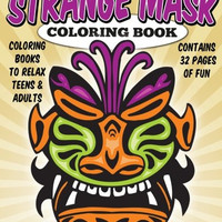 Coloring Books To Relax Teens & Adults: Strange Masks Coloring Book (Coloring Books For Grown Ups) (Volume 1)