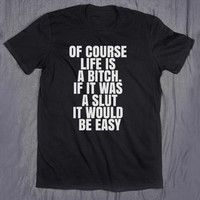 Funny Sarcastic Shirt Of Course Life Is A Bitch If It Was A Slut It Would Be Easy Slogan Tee Sarcasm Sassy Tumblr Top T-shirt