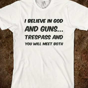 I BELIEVE IN GOD AND GUNS TRESPASS AND YOU WILL MEET BOTH