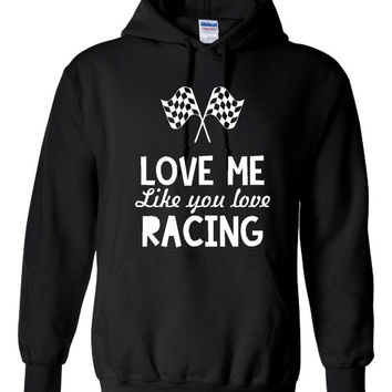 Funny Love Me Like You Love Racing Unisex Hoodie! Great Love Me Like You Love Racing Hoodie! Great Gift Idea!!