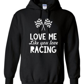 Love ME Like You Love Racing Hoodie. Funny Sports Hoodie For Any Racing Lover. Keep Warm With One Of My Fun Hoodies! Makes a Great Gift!!!!