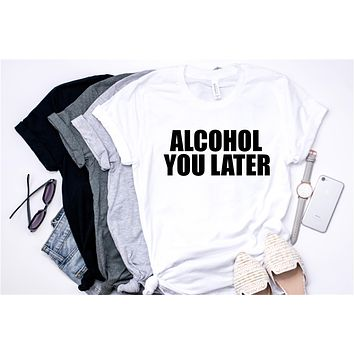 Alcohol You Later - Tee