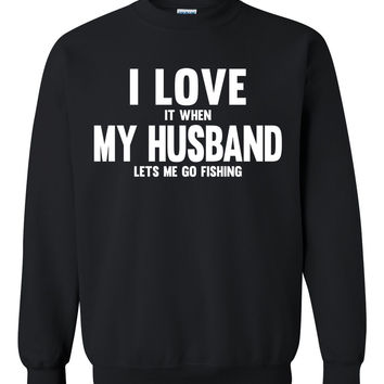 I love it when my husband lets me go fishing Crewneck Sweatshirt