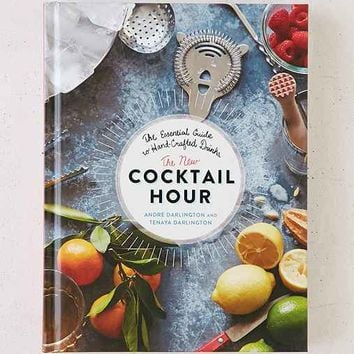 The New Cocktail Hour: The Essential Guide To Hand-Crafted Drinks By Andre Darlington & Tenaya Darlington