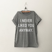 I never liked you anyway T-Shirt funny sweatshirt women girl teens unisex grunge tumblr instagram blogger punk dope swag hipster gifts merch