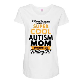 I Never Imagined I Would Be A Super Cool Autism Mom But Here I Am Kill Maternity Scoop Neck T-shirt