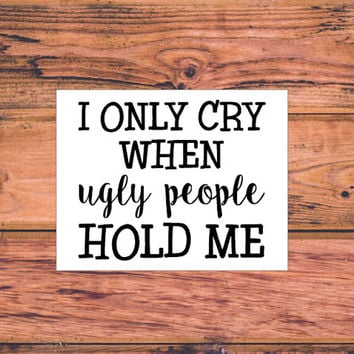 I Only Cry When Ugly People Hold Me Decal | Baby Vinyl Decal | Cut Baby Decal | Sassy Vinyl Decal | Pregnant Decal | Baby Decal | 313