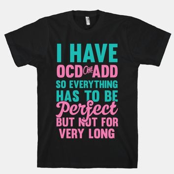 I Have OCD And ADD So Everything Has To Be Perfect But Not For Very Long
