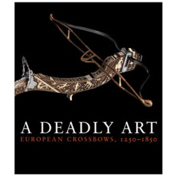 A Deadly Art: European Crossbows, 1250-1850