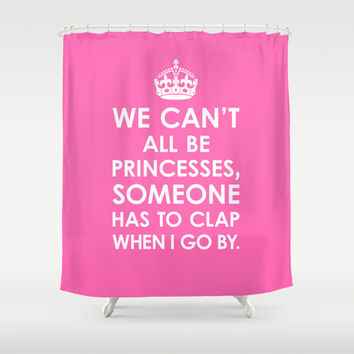We Can't All Be Princesses (Hot Pink) Shower Curtain by CreativeAngel