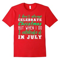 Christmas In July I Don't Always Celebrate Christmas Tee
