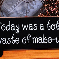 Today Was A Total Waste Of Makeup Funny Painted Wood Sign