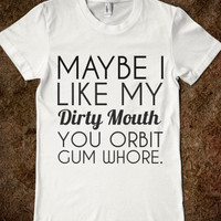 Maybe I Like My Dirty Mouth You Orbit Gum Whore