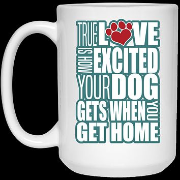 True Love Is How Excited Your Dog Gets When You Get Home Blue-White 21504 15 oz. White Mug