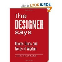 The Designer Says: Quotes, Quips, and Words of Wisdom