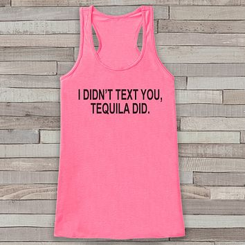 I Didn't Text You, Tequila Did Tank Top - Drinking Shirt - Gift for Her - Gift for Friends - Funny Tank Tops - Funny Tshirts - Drinking Gift