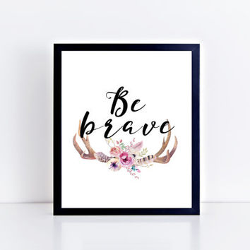 Be Brave, PRINTABLE, inspirational quote, motivational, wall art, wall decor, antlers, floral, home decor, dorm, gift idea, INSTANT DOWNLOAD