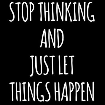Stop Thinking and Just Let Things Happen inspirational quote instant download digital art print hipster typography font white black modern