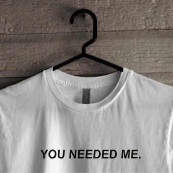 T Shirt You Needed Me, Tammy Hembrow Shirt, Unisex Clothing 100% Cotton Soft Feel, Tumblr Clothes