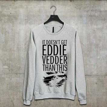 It Doesn't Get Eddie Vedder Than This sweatshirt,long sleeve,sweater.