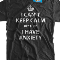 Anxiety T-shirt Funny Shirt Anxiety Shirt I Can't Keep Calm Because I Have Anxiety T-Shirt funny Keep Calm T-Shirt Shirt Mens Ladies Womens
