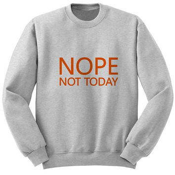 nope not today sweater Gray Sweatshirt Crewneck Men or Women for Unisex Size with variant colour