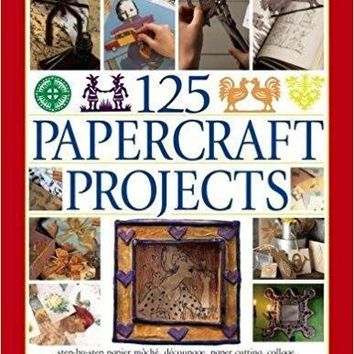 125 Papercraft Projects: Step-By-Step Papier Mache, Decoupage, Paper Cutting, Collage